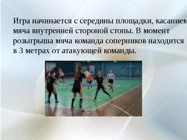 Игра начинается с середины площадки, касанием мяча внутренней стороной стопы. В момент розыгрыша мяча команда соперников находится в 3 метрах от атакующей команды.