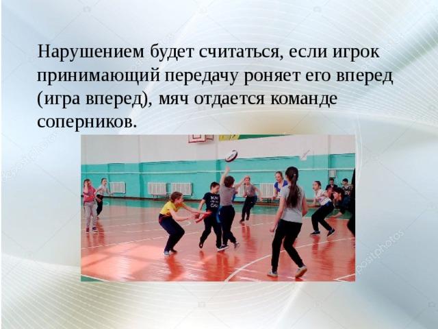Нарушением будет считаться, если игрок принимающий передачу роняет его вперед (игра вперед), мяч отдается команде соперников.