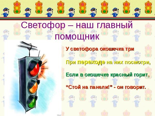 """Светофор – наш главный помощник У светофора окошечка три При переходе на них посмотри, Если в окошечке красный горит , """" Стой на панели!"""" - он говорит."""