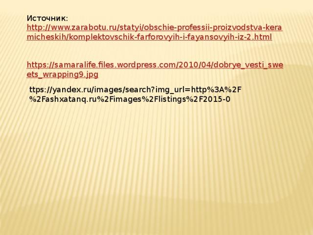 Источник: http://www.zarabotu.ru/statyi/obschie-professii-proizvodstva-keramicheskih/komplektovschik-farforovyih-i-fayansovyih-iz-2.html https://samaralife.files.wordpress.com/2010/04/dobrye_vesti_sweets_wrapping9.jpg ttps://yandex.ru/images/search?img_url=http%3A%2F%2Fashxatanq.ru%2Fimages%2Flistings%2F2015-0