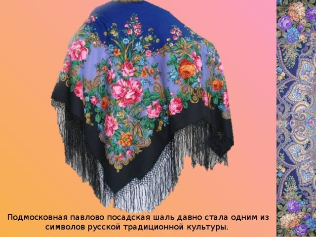 Подмосковная павлово посадская шаль давно стала одним из символов русской традиционной культуры.