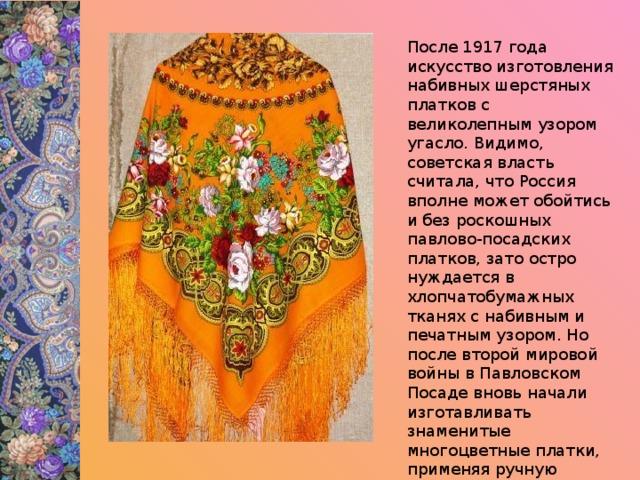 После 1917 года искусство изготовления набивных шерстяных платков с великолепным узором угасло. Видимо, советская власть считала, что Россия вполне может обойтись и без роскошных павлово-посадских платков, зато остро нуждается в хлопчатобумажных тканях с набивным и печатным узором. Но после второй мировой войны в Павловском Посаде вновь начали изготавливать знаменитые многоцветные платки, применяя ручную набойку.