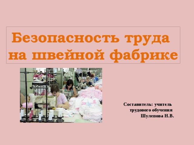 Безопасность труда на швейной фабрике Составитель: учитель  трудового обучения  Шулепова Н.В.