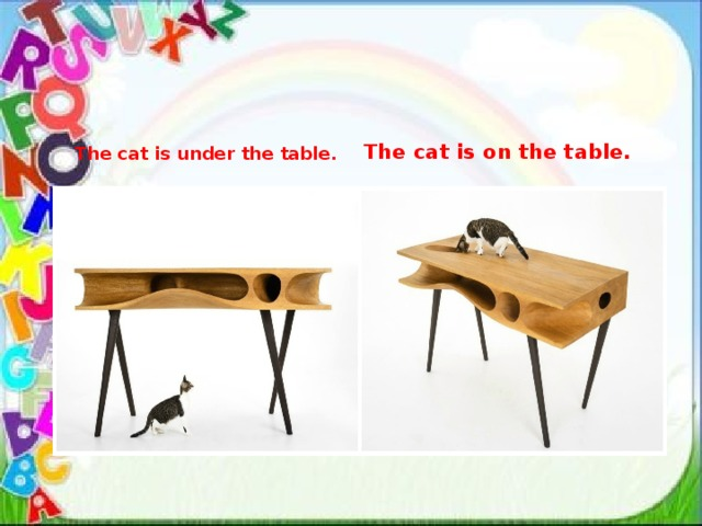 The cat is under the table. The cat is on the table.