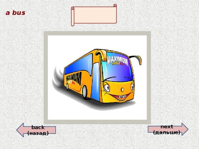 a bus    back (назад) next (дальше)