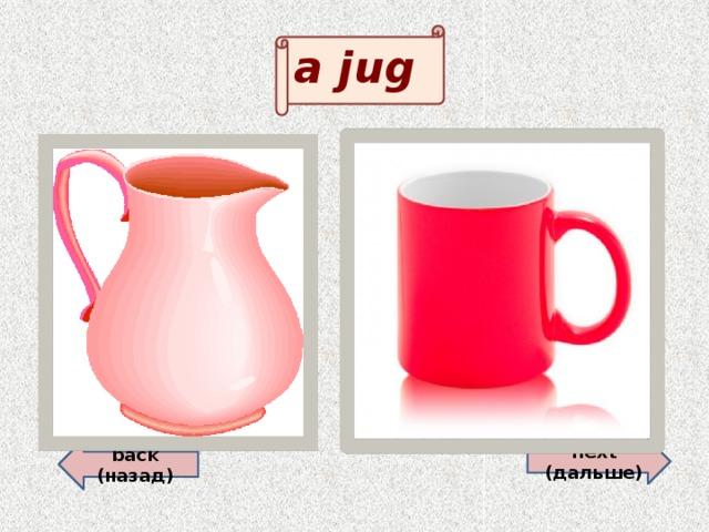 a jug back (назад)  next (дальше)