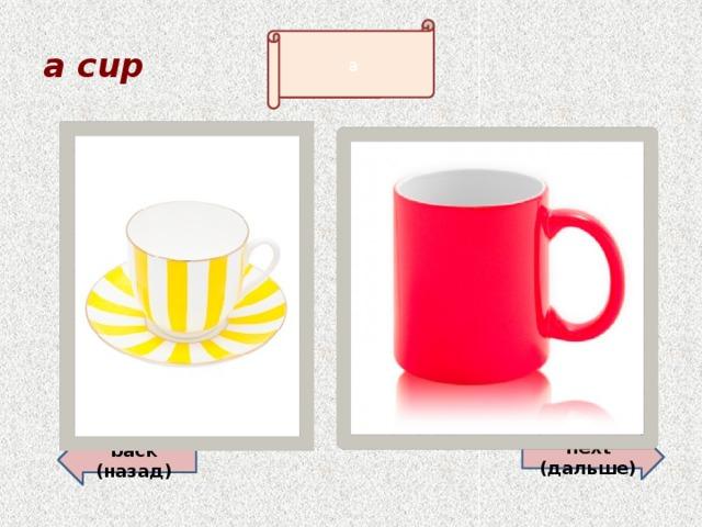 a cup a back (назад)  next (дальше)
