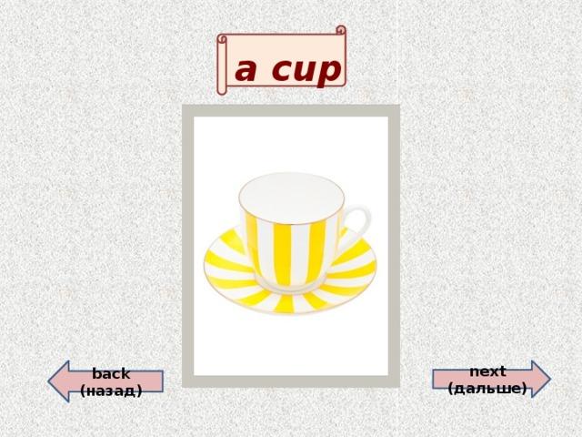 a cup  back (назад) next (дальше)