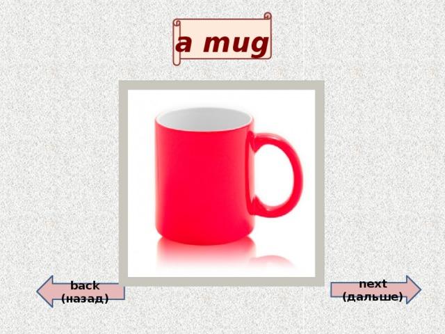 a mug back (назад)  next (дальше)