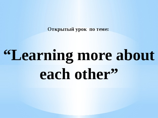 """Открытый урок по теме:     """"Learning more about each other"""""""