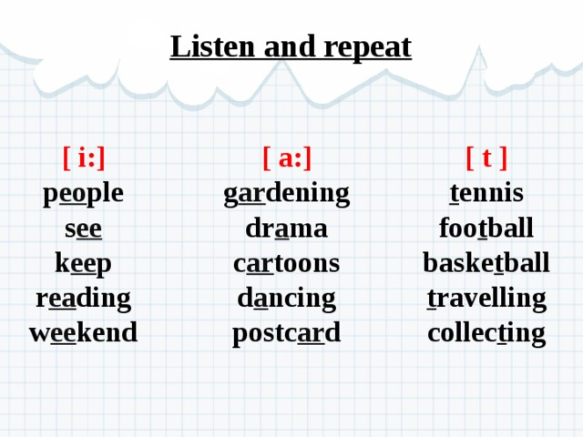 Listen and repeat [ t ] [ i:] [ a:] g ar dening p eo ple t ennis foo t ball dr a ma s ee c ar toons k ee p baske t ball d a ncing r ea ding t ravelling w ee kend postc ar d collec t ing