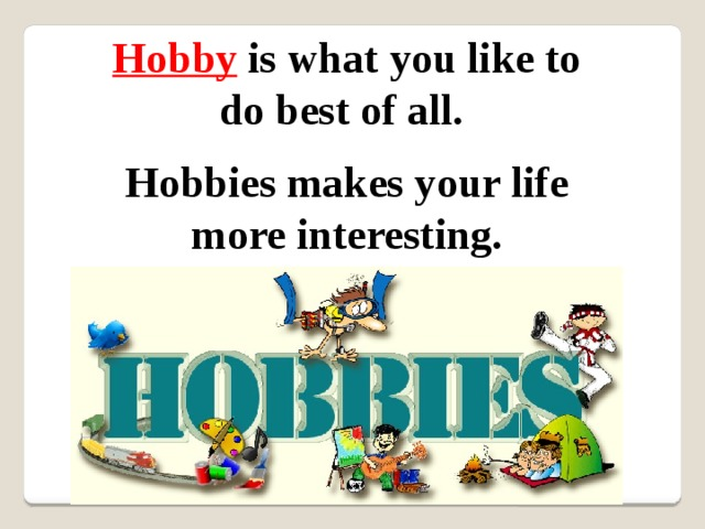 Hobby  is what you like to do best of all. Hobbies makes your life more interesting.