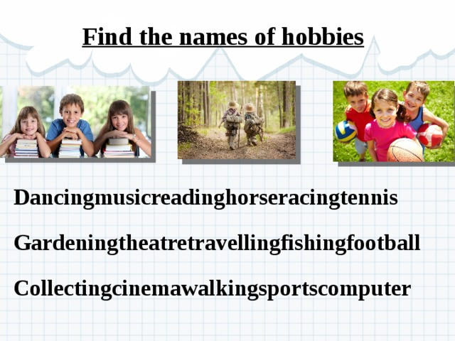 Find the names of hobbies  Dancingmusicreadinghorseracingtennis Gardeningtheatretravellingfishingfootball Collectingcinemawalkingsportscomputer