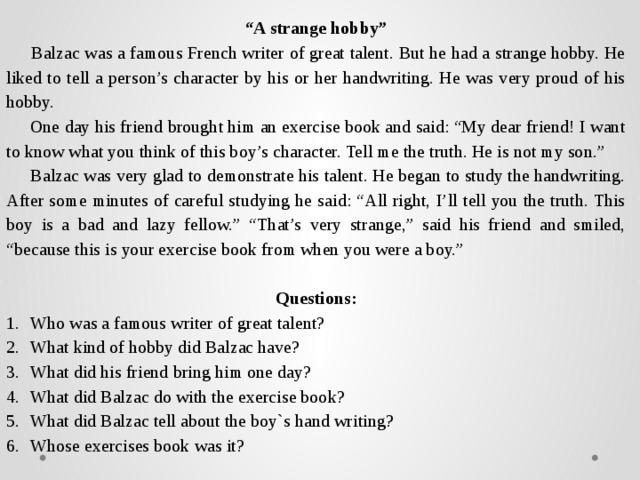 """"""" A strange hobby""""  Balzac was a famous French writer of great talent. But he had a strange hobby. He liked to tell a person's character by his or her handwriting. He was very proud of his hobby.  One day his friend brought him an exercise book and said: """"My dear friend! I want to know what you think of this boy's character. Tell me the truth. He is not my son.""""  Balzac was very glad to demonstrate his talent. He began to study the handwriting. After some minutes of careful studying he said: """"All right, I'll tell you the truth. This boy is a bad and lazy fellow."""" """"That's very strange,"""" said his friend and smiled, """"because this is your exercise book from when you were a boy.""""  Questions:"""