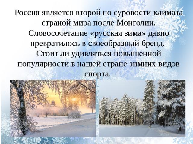 Россия является второй по суровости климата страной мира после Монголии. Словосочетание «русская зима» давно превратилось в своеобразный бренд. Стоит ли удивляться повышенной популярности в нашей стране зимних видов спорта.