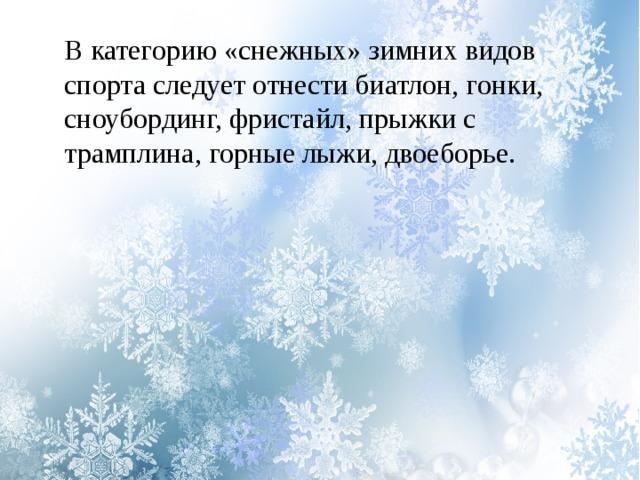 В категорию «снежных» зимних видов спорта следует отнести биатлон, гонки, сноубординг, фристайл, прыжки с трамплина, горные лыжи, двоеборье.