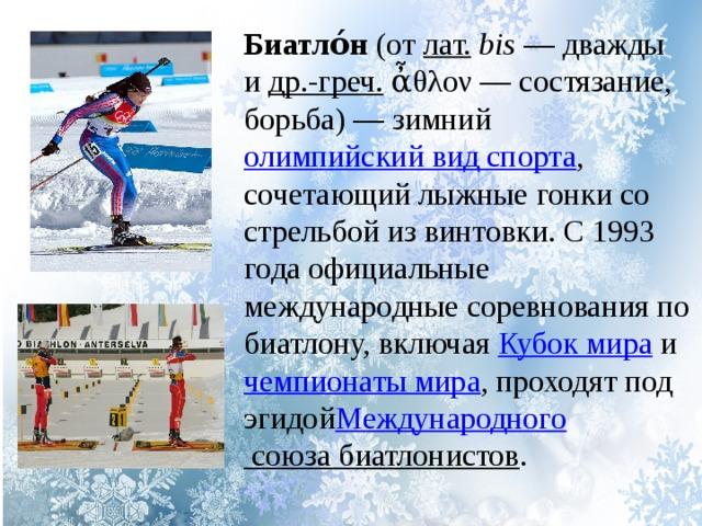 Биатло́н (от лат.  bis — дважды и др.-греч. ἆθλον— состязание, борьба)— зимний олимпийский вид спорта , сочетающий лыжные гонки со стрельбой из винтовки. C 1993 года официальные международные соревнования по биатлону, включая Кубок мира и чемпионаты мира , проходят под эгидой Международного союза биатлонистов .