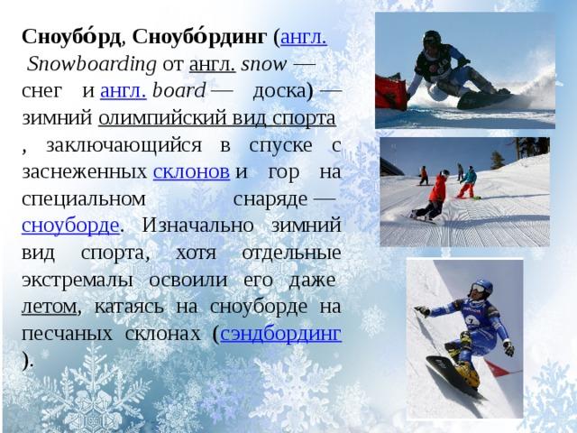 Сноубо́рд , Сноубо́рдинг ( англ.  Snowboarding от англ.  snow — снег и англ.  board — доска)— зимний олимпийский вид спорта , заключающийся в спуске с заснеженных склонов и гор на специальном снаряде— сноуборде . Изначально зимний вид спорта, хотя отдельные экстремалы освоили его даже летом , катаясь на сноуборде на песчаных склонах ( сэндбординг ).