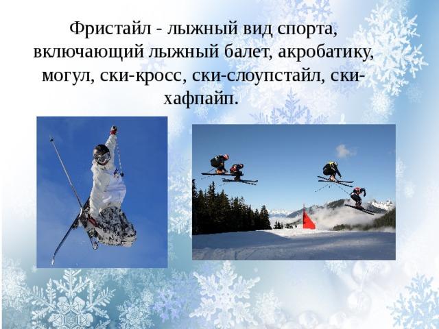 Фристайл - лыжный вид спорта, включающий лыжный балет, акробатику, могул, ски-кросс, ски-слоупстайл, ски-хафпайп.