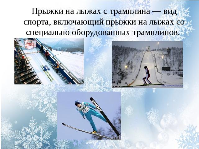 Прыжки на лыжах с трамплина — вид спорта, включающий прыжки на лыжах со специально оборудованных трамплинов.