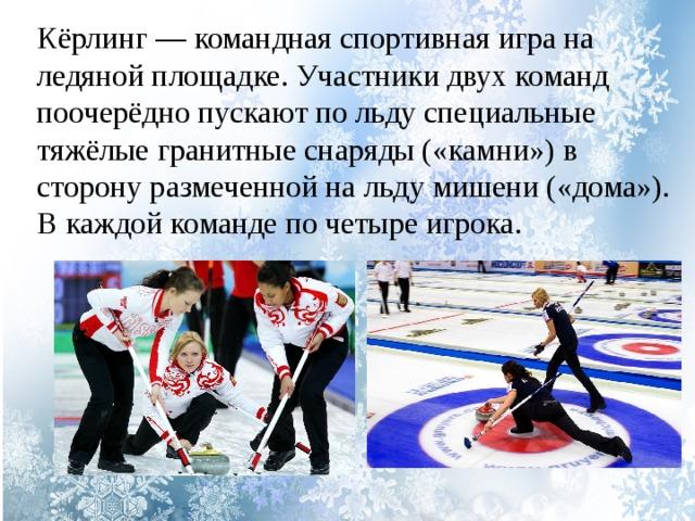 Кёрлинг — командная спортивная игра на ледяной площадке. Участники двух команд поочерёдно пускают по льду специальные тяжёлые гранитные снаряды («камни») в сторону размеченной на льду мишени («дома»). В каждой команде по четыре игрока.