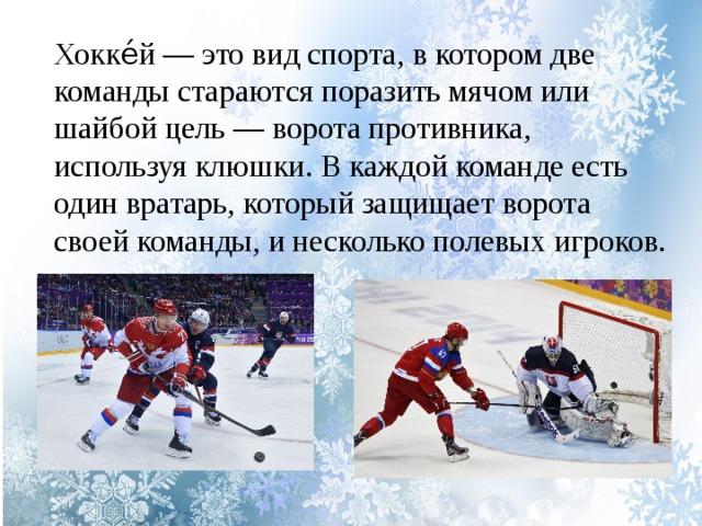Хокке́й — это вид спорта, в котором две команды стараются поразить мячом или шайбой цель — ворота противника, используя клюшки. В каждой команде есть один вратарь, который защищает ворота своей команды, и несколько полевых игроков.