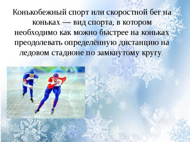 Конькобежный спорт или скоростной бег на коньках — вид спорта, в котором необходимо как можно быстрее на коньках преодолевать определённую дистанцию на ледовом стадионе по замкнутому кругу .