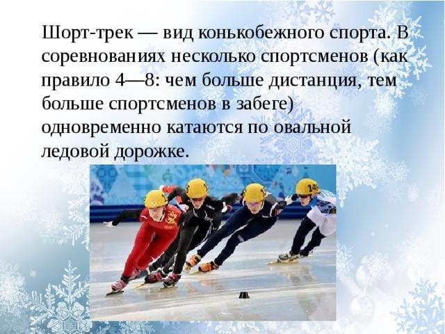 Шорт-трек — вид конькобежного спорта. В соревнованиях несколько спортсменов (как правило 4—8: чем больше дистанция, тем больше спортсменов в забеге) одновременно катаются по овальной ледовой дорожке.