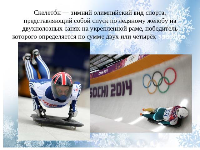 Скелето́н — зимний олимпийский вид спорта, представляющий собой спуск по ледяному жёлобу на двухполозных санях на укрепленной раме, победитель которого определяется по сумме двух или четырёх заездов.