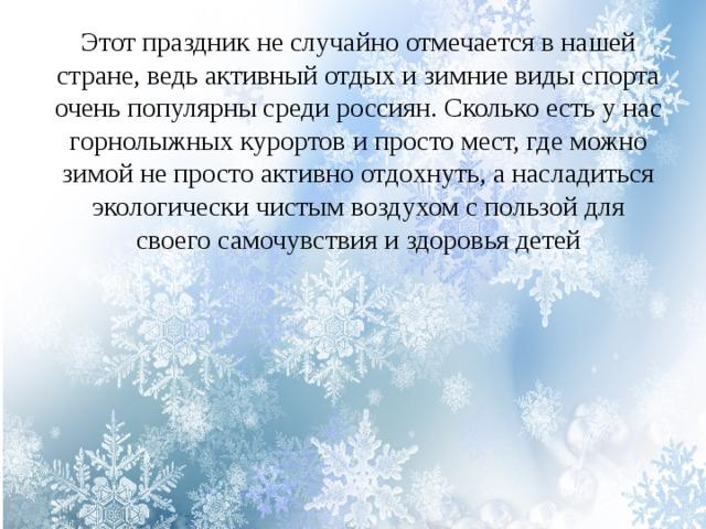 Этот праздник не случайно отмечается в нашей стране, ведь активный отдых и зимние виды спорта очень популярны среди россиян. Сколько есть у нас горнолыжных курортов и просто мест, где можно зимой не просто активно отдохнуть, а насладиться экологически чистым воздухом с пользой для своего самочувствия и здоровья детей