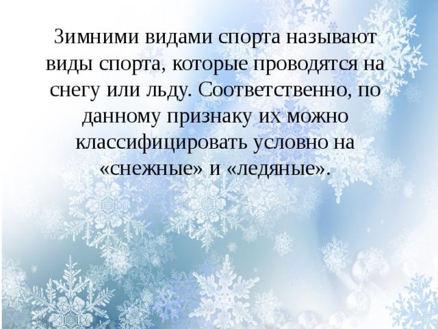Зимними видами спорта называют виды спорта, которые проводятся на снегу или льду. Соответственно, по данному признаку их можно классифицировать условно на «снежные» и «ледяные».