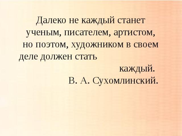 Далеко не каждый станет ученым, писателем, артистом, но поэтом, художником в своем деле должен стать каждый.  В. А. Сухомлинский.