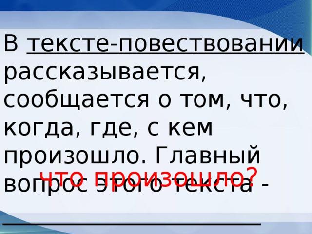 В тексте-повествовании рассказывается, сообщается о том, что, когда, где, с кем произошло. Главный вопрос этого текста - ______________________ что произошло?