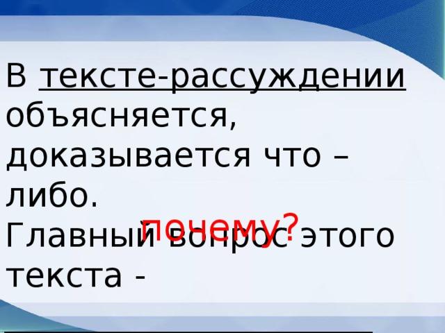 В тексте-рассуждении объясняется, доказывается что – либо. Главный вопрос этого текста - ______________________ почему?
