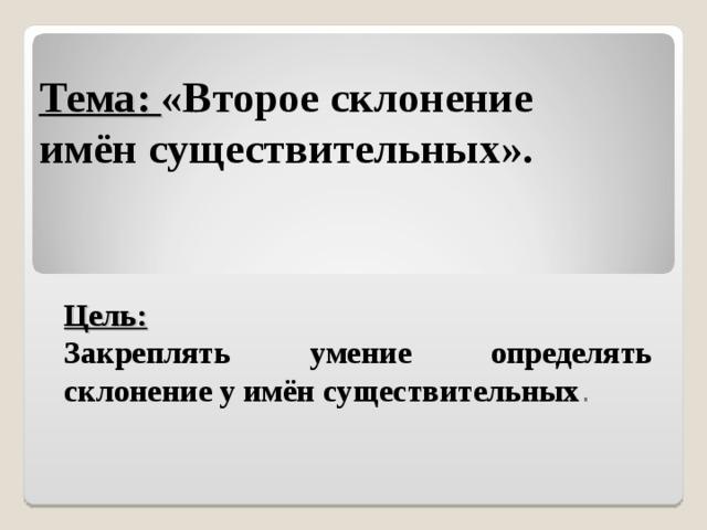Тема: «Второе склонение  имён существительных».   Цель: Закреплять умение определять склонение у имён существительных .