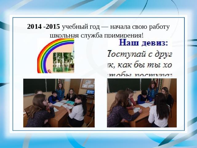 2014 -2015 учебный год — начала свою работу школьная служба примирения!
