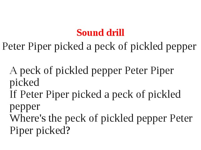 Sound drill Peter Piper picked a peck of pickled pepper  A peck of pickled pepper Peter Piper picked  If Peter Piper picked a peck of pickled pepper  Where's the peck of pickled pepper Peter Piper picked?