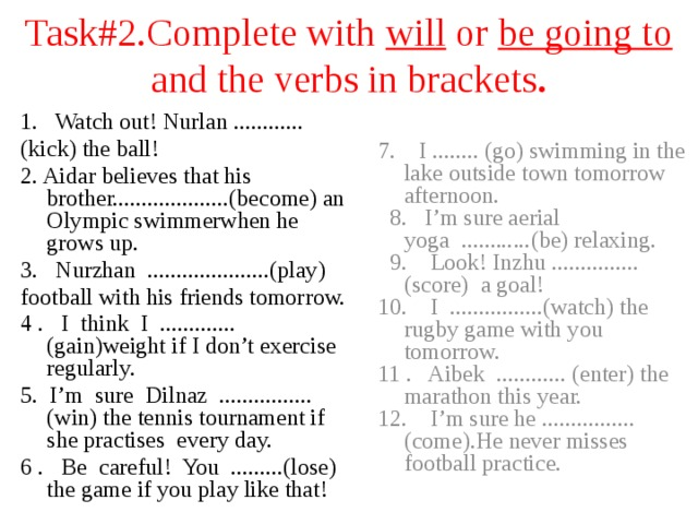 Task#2.Complete with will or be going to  and the verbs in brackets . 1. Watch out! Nurlan ............ (kick) the ball! 2. Aidar believes that his brother....................(become) an Olympic swimmerwhen he grows up. 3. Nurzhan .....................(play) football with his friends tomorrow. 4 . I think I ............. (gain)weight if I don't exercise regularly. 5. I'm sure Dilnaz ................(win) the tennis tournament if she practises every day. 6 . Be careful! You .........(lose) the game if you play like that! 7. I ........ (go) swimming in the lake outside town tomorrow afternoon.  8. I'm sure aerial yoga ............(be) relaxing.  9. Look! Inzhu ............... (score) a goal! 10. I ................(watch) the rugby game with you tomorrow. 11 . Aibek ............ (enter) the marathon this year. 12. I'm sure he ................ (come).He never misses football practice.