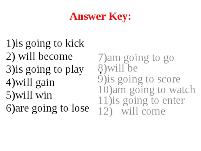 Answer Key:       . 1)is going to kick 7)am going to go 2) will become 8)will be 3)is going to play 9)is going to score 4)will gain 10)am going to watch 5)will win 11)is going to enter 6)are going to lose 12) will come
