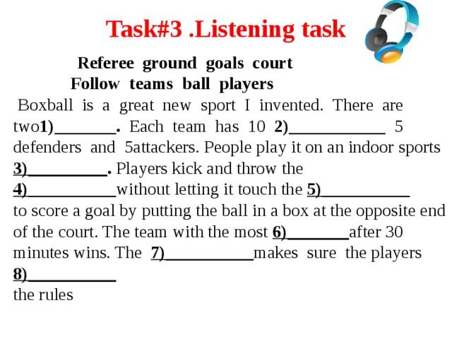 Task#3 .Listening task    Referee ground goals court  Follow teams ball players  Boxball is a great new sport I invented. There are two 1)_______. Each team has 10 2)___________ 5 defenders and 5attackers. People play it on an indoor sports 3)_________ . Players kick and throw the 4)__________ without letting it touch the 5)__________ to score a goal by putting the ball in a box at the opposite end of the court. The team with the most 6)_______ after 30 minutes wins. The 7)__________ makes sure the players 8)__________ the rules