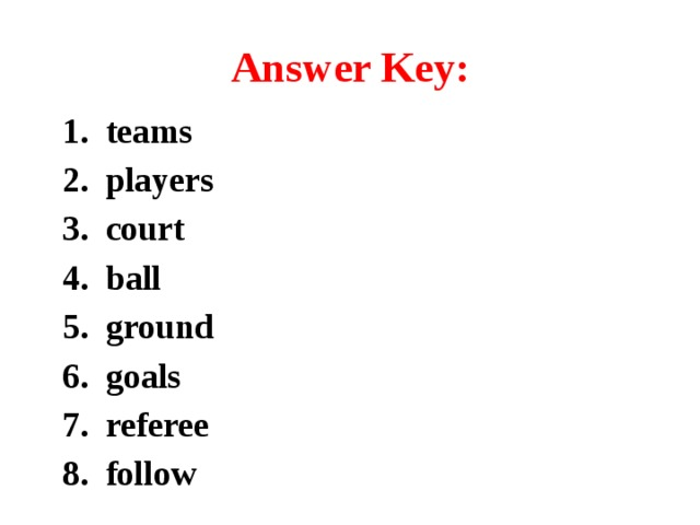 Answer Key: 1. teams 2. players 3. court 4. ball 5. ground 6. goals 7. referee 8. follow