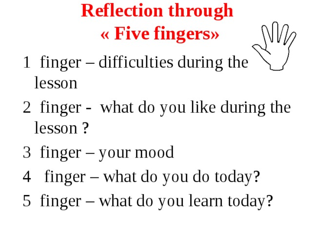Reflection through  « Five fingers»   1 finger – difficulties during the lesson 2 finger - what do you like during the lesson ? 3 finger – your mood 4 finger – what do you do today? 5 finger – what do you learn today?