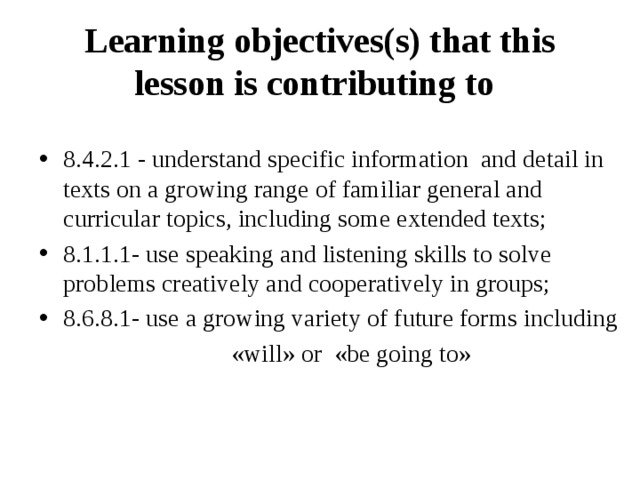 Learning objectives(s) that this lesson is contributing to  8.4.2.1 - understand specific information and detail in texts on a growing range of familiar general and curricular topics, including some extended texts; 8.1.1.1- use speaking and listening skills to solve problems creatively and cooperatively in groups; 8.6.8.1- use a growing variety of future forms including  «will» or «be going to»