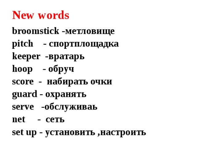 New words broomstick -метловище pitch - спортплощадка keeper -вратарь hoop - обруч score - набирать очки guard - охранять serve -обслуживаь net - сеть set up - установить ,настроить