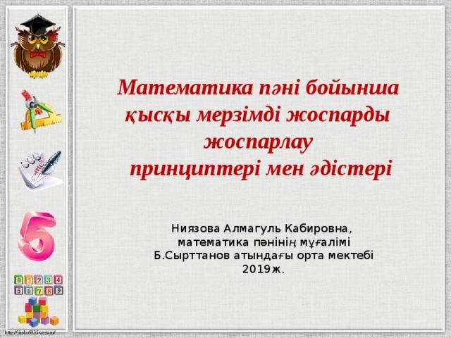 Математика пәні бойынша қысқы мерзімді жоспарды жоспарлау  принциптері мен әдістері Ниязова Алмагуль Кабировна, математика пәніні ң мұ ғ алімі Б.Сырттанов атында ғ ы орта мектебі 2019ж.