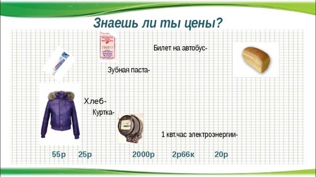 Знаешь ли ты цены?  Билет на автобус-  Зубная паста-  Хлеб-  Куртка-  1 квт.час электроэнергии- 25р 20р 2р66к 2000р 55р