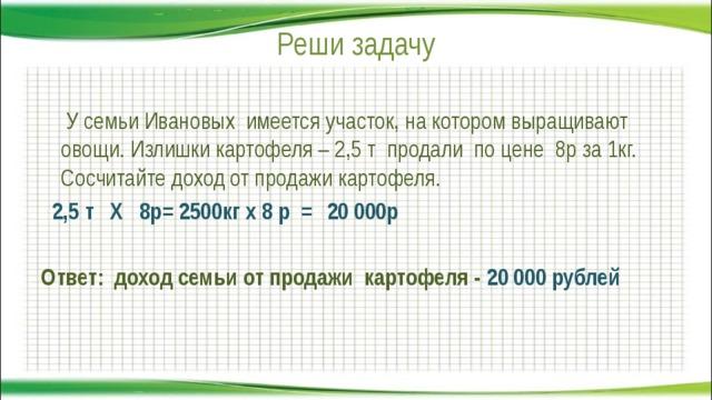 Реши задачу     У семьи Ивановых имеется участок, на котором выращивают овощи. Излишки картофеля – 2,5 т продали по цене 8р за 1кг. Сосчитайте доход от продажи картофеля.  2,5 т Х 8р= 2500кг х 8 р =  Ответ: доход семьи от продажи картофеля - 20 000 рублей  20 000р