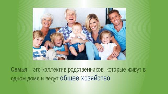 Семья – это коллектив родственников, которые живут в одном доме и ведут общее хозяйство