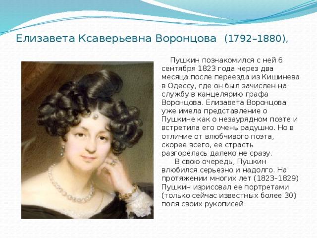 Елизавета Ксаверьевна Воронцова (1792–1880),  Пушкин познакомился с ней 6 сентября 1823 года через два месяца после переезда из Кишинева в Одессу, где он был зачислен на службу в канцелярию графа Воронцова. Елизавета Воронцова уже имела представление о Пушкине как о незаурядном поэте и встретила его очень радушно. Но в отличие от влюбчивого поэта, скорее всего, ее страсть разгорелась далеко не сразу.  В свою очередь, Пушкин влюбился серьезно и надолго. На протяжении многих лет (1823–1829) Пушкин изрисовал ее портретами (только сейчас известных более 30) поля своих рукописей
