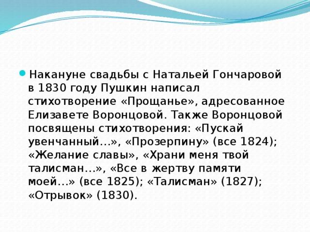 Накануне свадьбы с Натальей Гончаровой в 1830 году Пушкин написал стихотворение «Прощанье», адресованное Елизавете Воронцовой. Также Воронцовой посвящены стихотворения: «Пускай увенчанный…», «Прозерпину» (все 1824); «Желание славы», «Храни меня твой талисман…», «Все в жертву памяти моей…» (все 1825); «Талисман» (1827); «Отрывок» (1830).